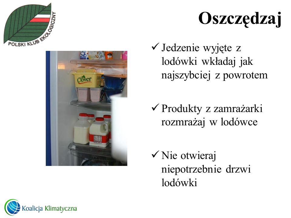 Oszczędzaj Jedzenie wyjęte z lodówki wkładaj jak najszybciej z powrotem Produkty z zamrażarki rozmrażaj w lodówce Nie otwieraj niepotrzebnie drzwi lod