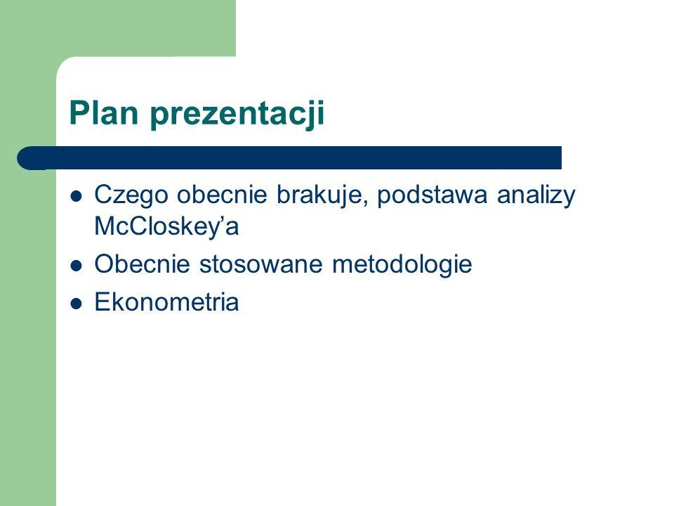 Plan prezentacji Czego obecnie brakuje, podstawa analizy McCloskeya Obecnie stosowane metodologie Ekonometria