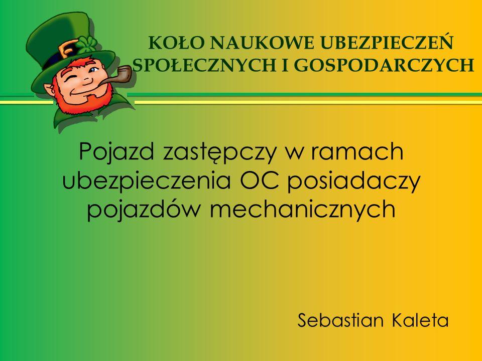 Pojazd zastępczy w ramach ubezpieczenia OC posiadaczy pojazdów mechanicznych Sebastian Kaleta KOŁO NAUKOWE UBEZPIECZEŃ SPOŁECZNYCH I GOSPODARCZYCH