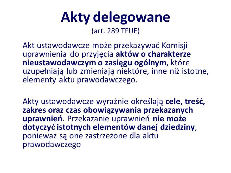 Akty delegowane (art. 289 TFUE) Akt ustawodawcze może przekazywać Komisji uprawnienia do przyjęcia aktów o charakterze nieustawodawczym o zasięgu ogól