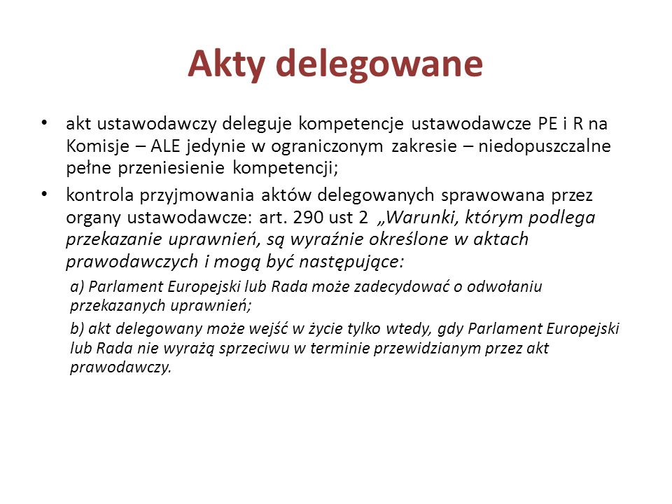 Akty delegowane akt ustawodawczy deleguje kompetencje ustawodawcze PE i R na Komisje – ALE jedynie w ograniczonym zakresie – niedopuszczalne pełne prz