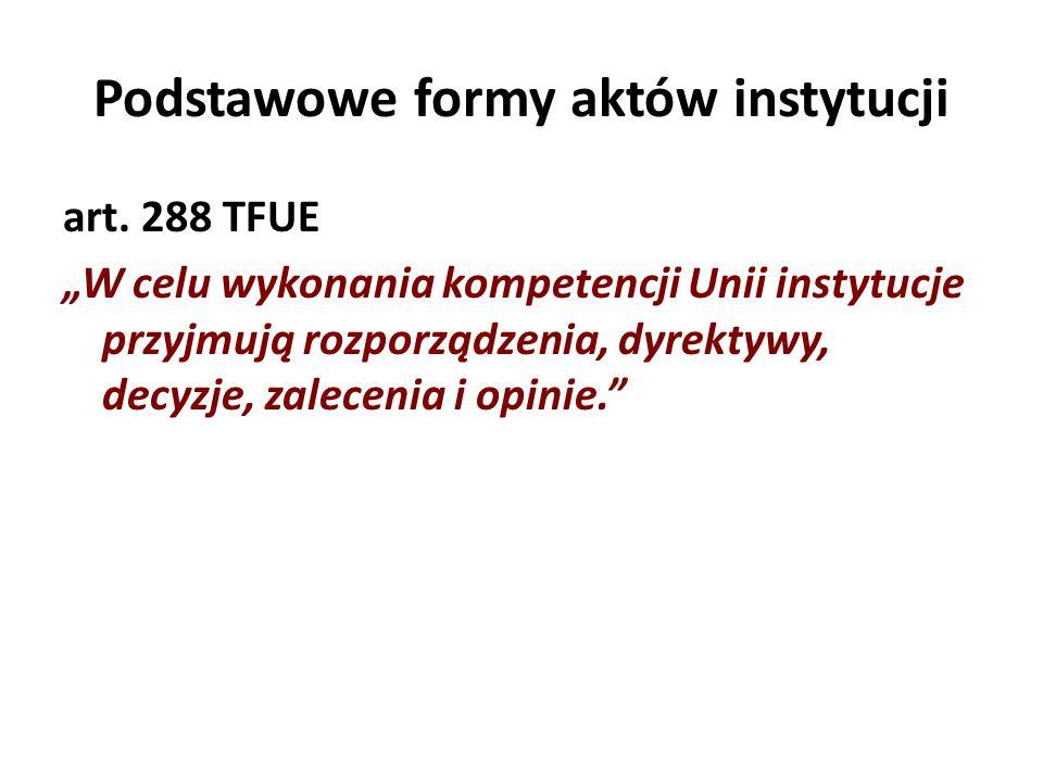 Podstawowe formy aktów instytucji art. 288 TFUE W celu wykonania kompetencji Unii instytucje przyjmują rozporządzenia, dyrektywy, decyzje, zalecenia i