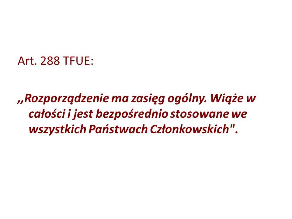 Art. 288 TFUE:,,Rozporządzenie ma zasięg ogólny. Wiąże w całości i jest bezpośrednio stosowane we wszystkich Państwach Członkowskich