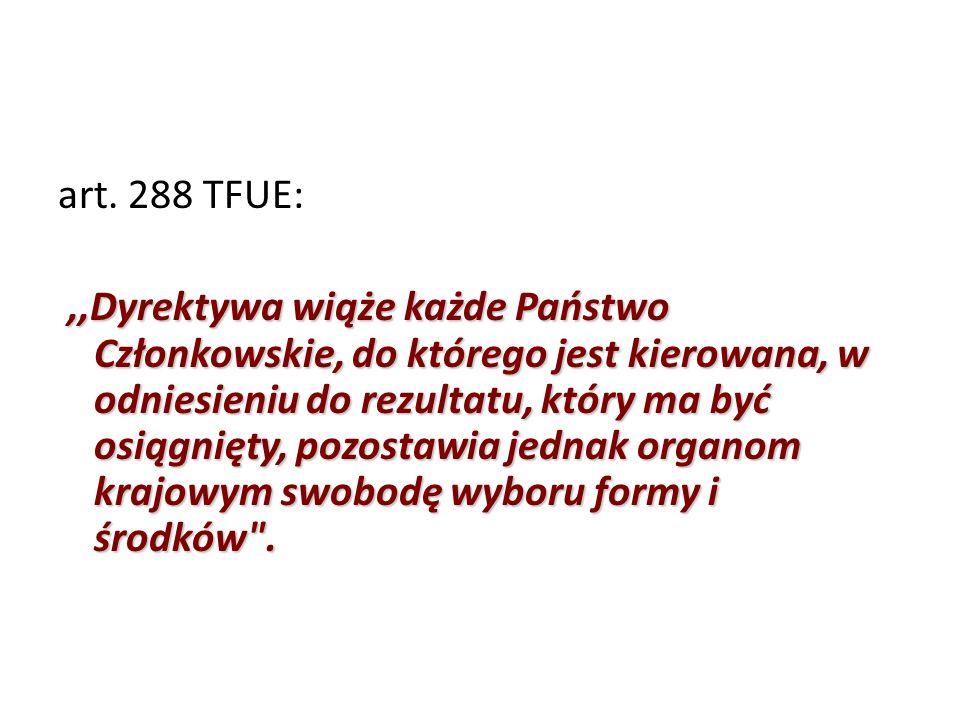 art. 288 TFUE:,,Dyrektywa wiąże każde Państwo Członkowskie, do którego jest kierowana, w odniesieniu do rezultatu, który ma być osiągnięty, pozostawia