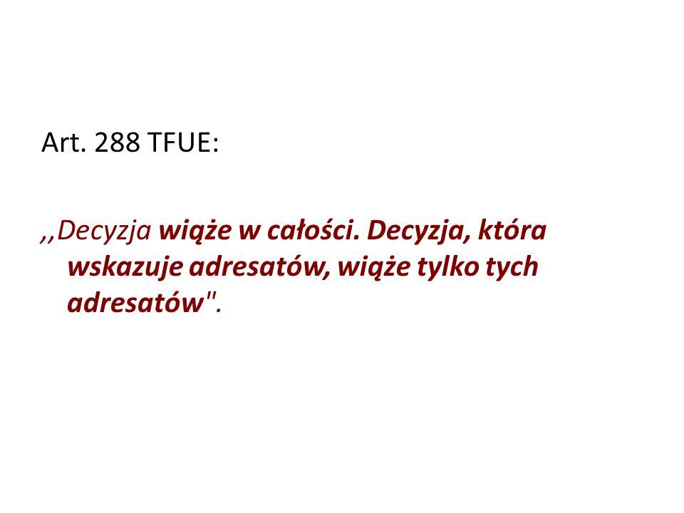 Art. 288 TFUE:,,Decyzja wiąże w całości. Decyzja, która wskazuje adresatów, wiąże tylko tych adresatów