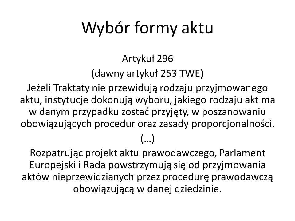 Wybór formy aktu Artykuł 296 (dawny artykuł 253 TWE) Jeżeli Traktaty nie przewidują rodzaju przyjmowanego aktu, instytucje dokonują wyboru, jakiego ro