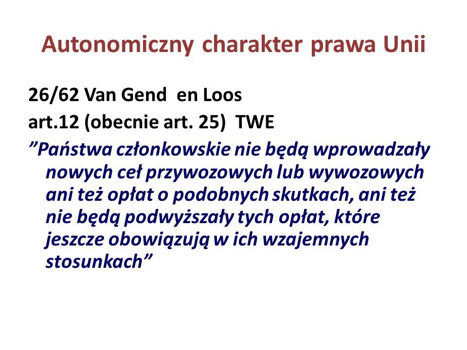 Autonomiczny charakter prawa Unii 26/62 Van Gend en Loos art.12 (obecnie art. 25) TWE Państwa członkowskie nie będą wprowadzały nowych ceł przywozowyc