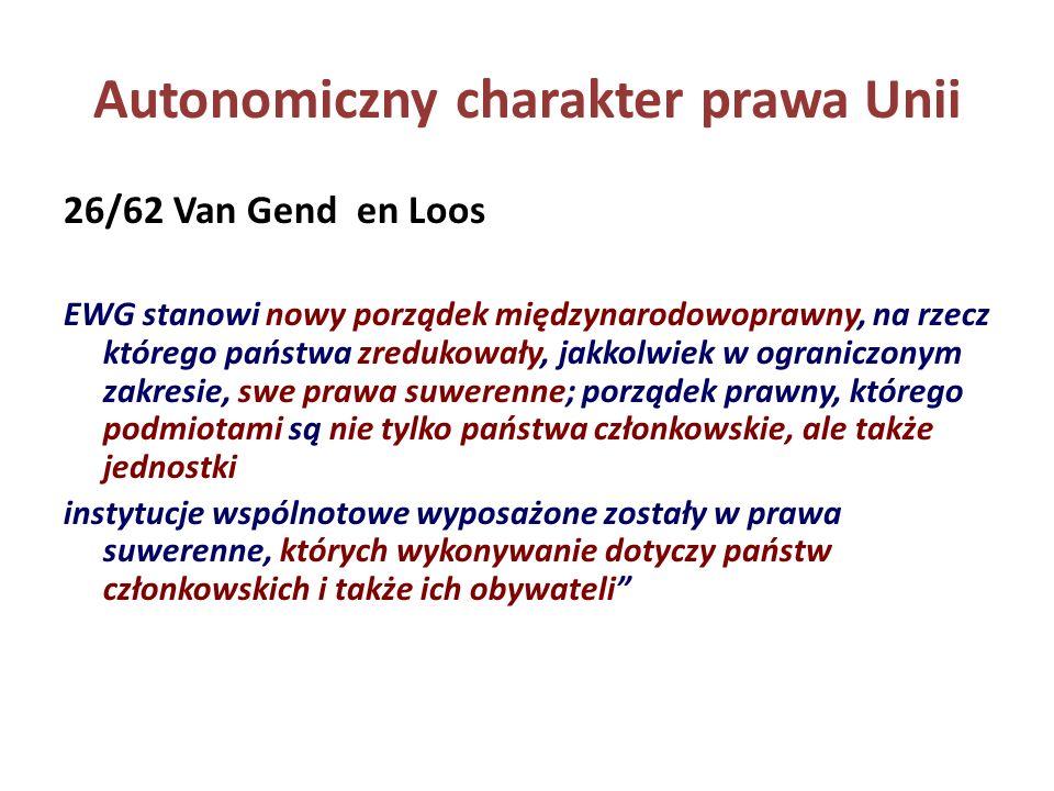 Autonomiczny charakter prawa Unii 26/62 Van Gend en Loos EWG stanowi nowy porządek międzynarodowoprawny, na rzecz którego państwa zredukowały, jakkolw