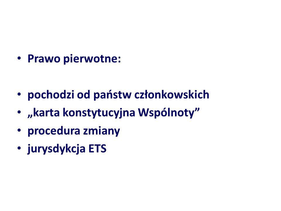 Prawo pierwotne: pochodzi od państw członkowskich karta konstytucyjna Wspólnoty procedura zmiany jurysdykcja ETS
