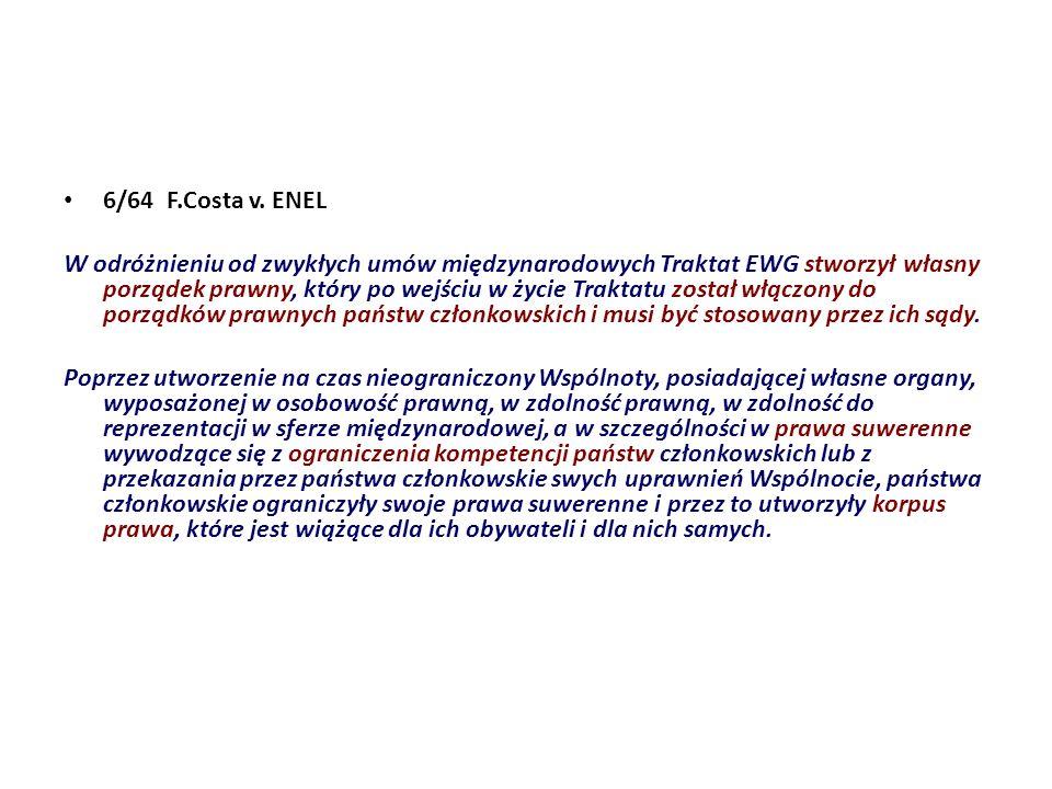 6/64 F.Costa v. ENEL W odróżnieniu od zwykłych umów międzynarodowych Traktat EWG stworzył własny porządek prawny, który po wejściu w życie Traktatu zo