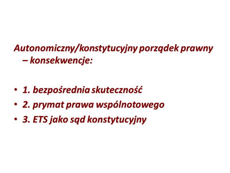 Autonomiczny/konstytucyjny porządek prawny – konsekwencje: 1. bezpośrednia skuteczność 1. bezpośrednia skuteczność 2. prymat prawa wspólnotowego 2. pr