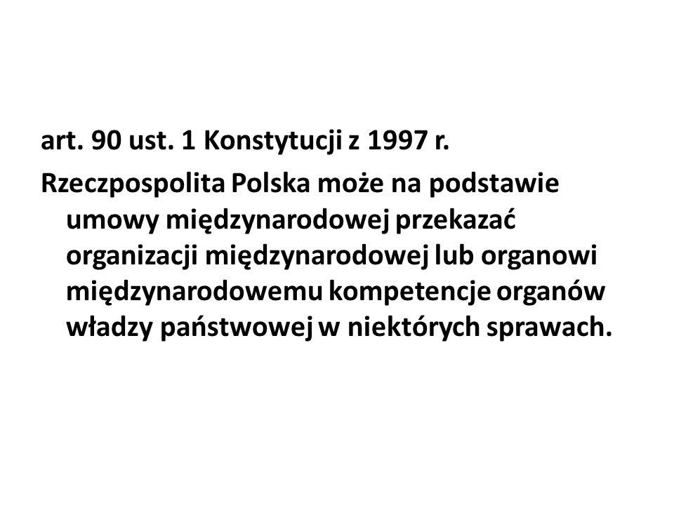 art. 90 ust. 1 Konstytucji z 1997 r. Rzeczpospolita Polska może na podstawie umowy międzynarodowej przekazać organizacji międzynarodowej lub organowi