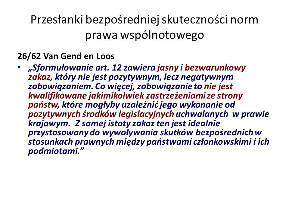 Przesłanki bezpośredniej skuteczności norm prawa wspólnotowego 26/62 Van Gend en Loos Sformułowanie art. 12 zawiera jasny i bezwarunkowy zakaz, który