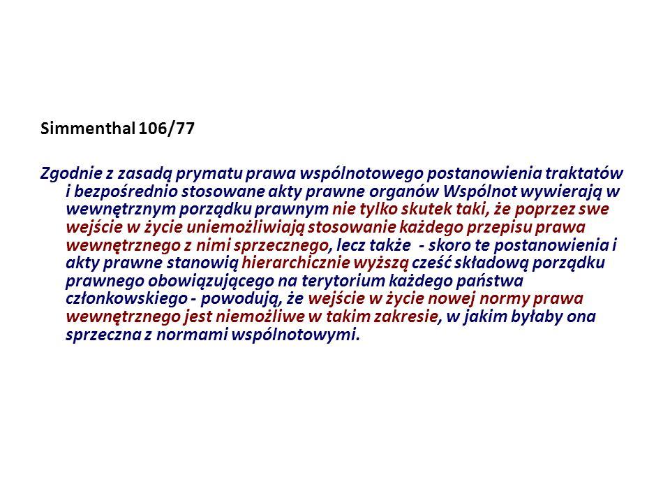 Simmenthal 106/77 Zgodnie z zasadą prymatu prawa wspólnotowego postanowienia traktatów i bezpośrednio stosowane akty prawne organów Wspólnot wywierają