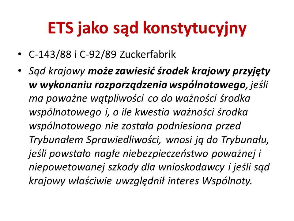 ETS jako sąd konstytucyjny C-143/88 i C-92/89 Zuckerfabrik Sąd krajowy może zawiesić środek krajowy przyjęty w wykonaniu rozporządzenia wspólnotowego,