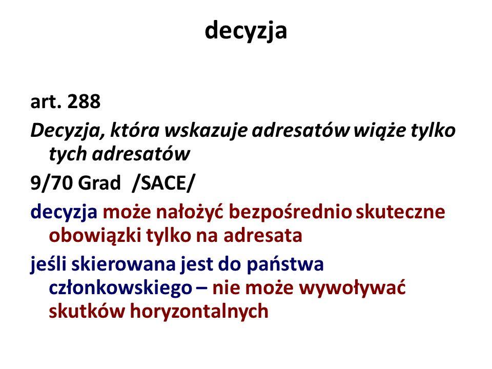 decyzja art. 288 Decyzja, która wskazuje adresatów wiąże tylko tych adresatów 9/70 Grad /SACE/ decyzja może nałożyć bezpośrednio skuteczne obowiązki t