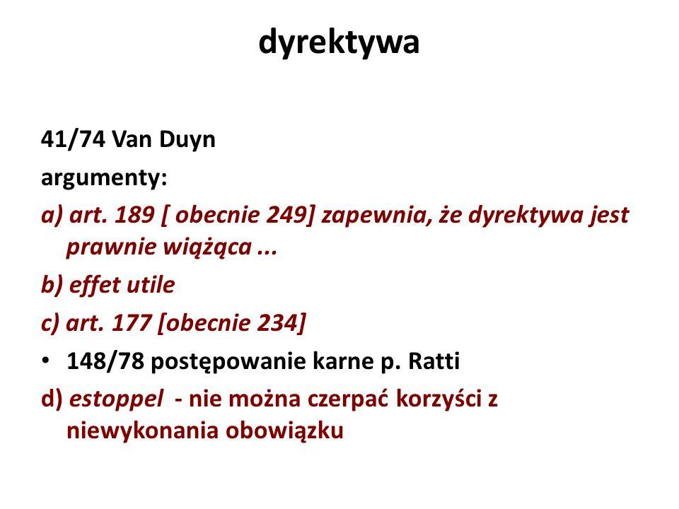 dyrektywa 41/74 Van Duyn argumenty: a) art. 189 [ obecnie 249] zapewnia, że dyrektywa jest prawnie wiążąca... b) effet utile c) art. 177 [obecnie 234]