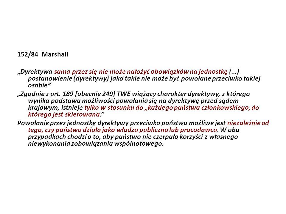 152/84 Marshall Dyrektywa sama przez się nie może nałożyć obowiązków na jednostkę (...) postanowienie (dyrektywy) jako takie nie może być powołane prz