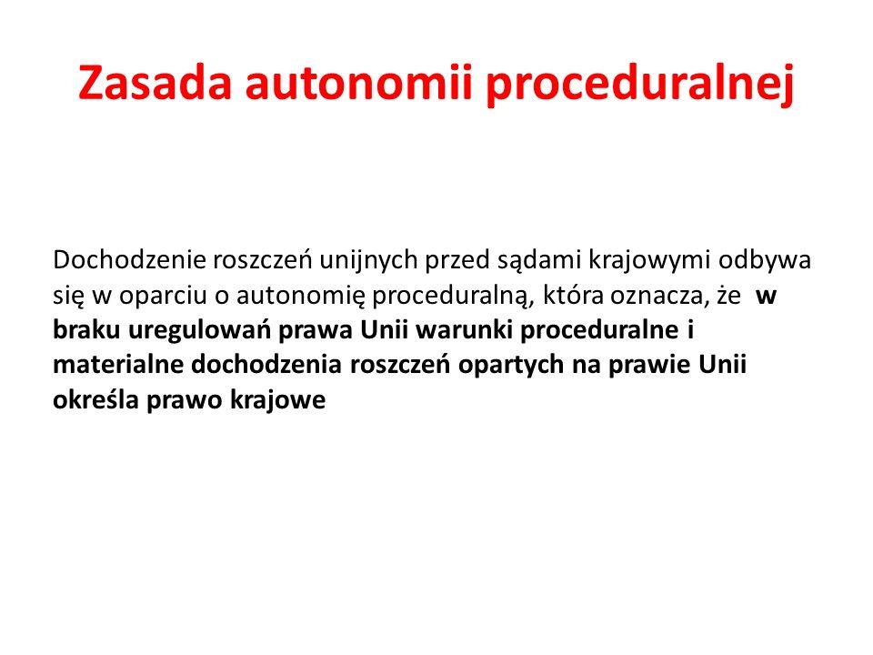 Zasada autonomii proceduralnej Dochodzenie roszczeń unijnych przed sądami krajowymi odbywa się w oparciu o autonomię proceduralną, która oznacza, że w