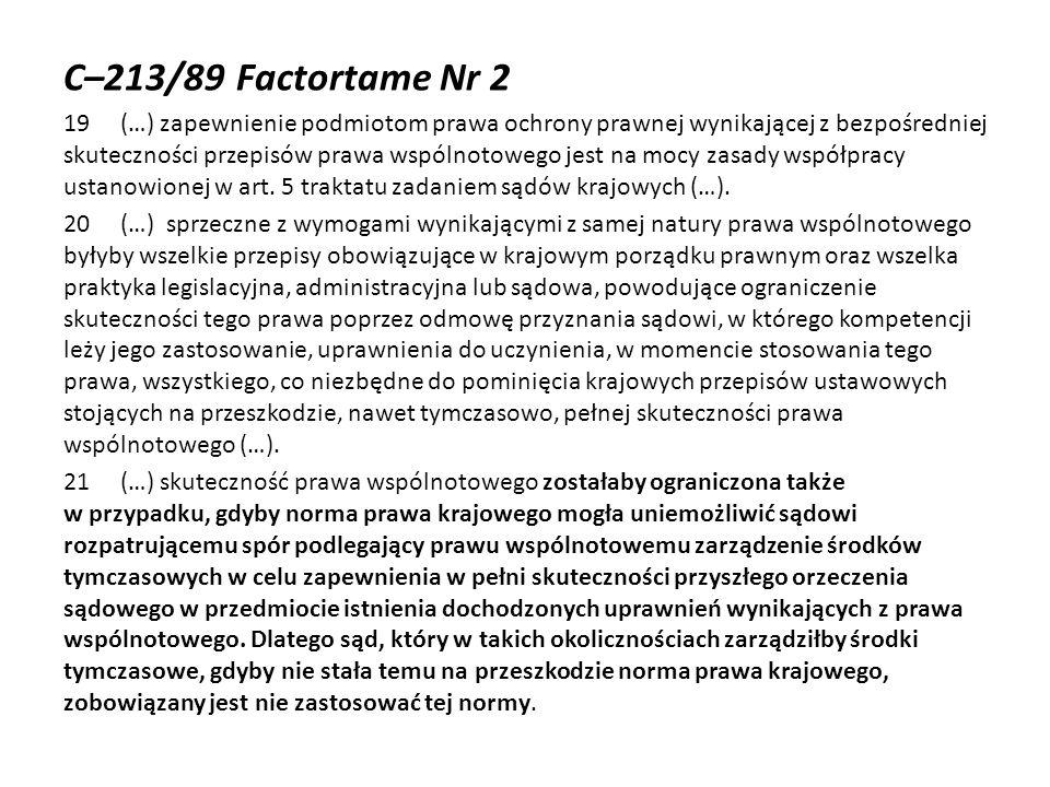 C–213/89 Factortame Nr 2 19 (…) zapewnienie podmiotom prawa ochrony prawnej wynikającej z bezpośredniej skuteczności przepisów prawa wspólnotowego jes