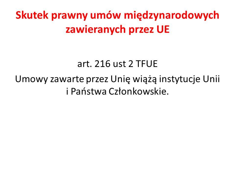 Skutek prawny umów międzynarodowych zawieranych przez UE art. 216 ust 2 TFUE Umowy zawarte przez Unię wiążą instytucje Unii i Państwa Członkowskie.
