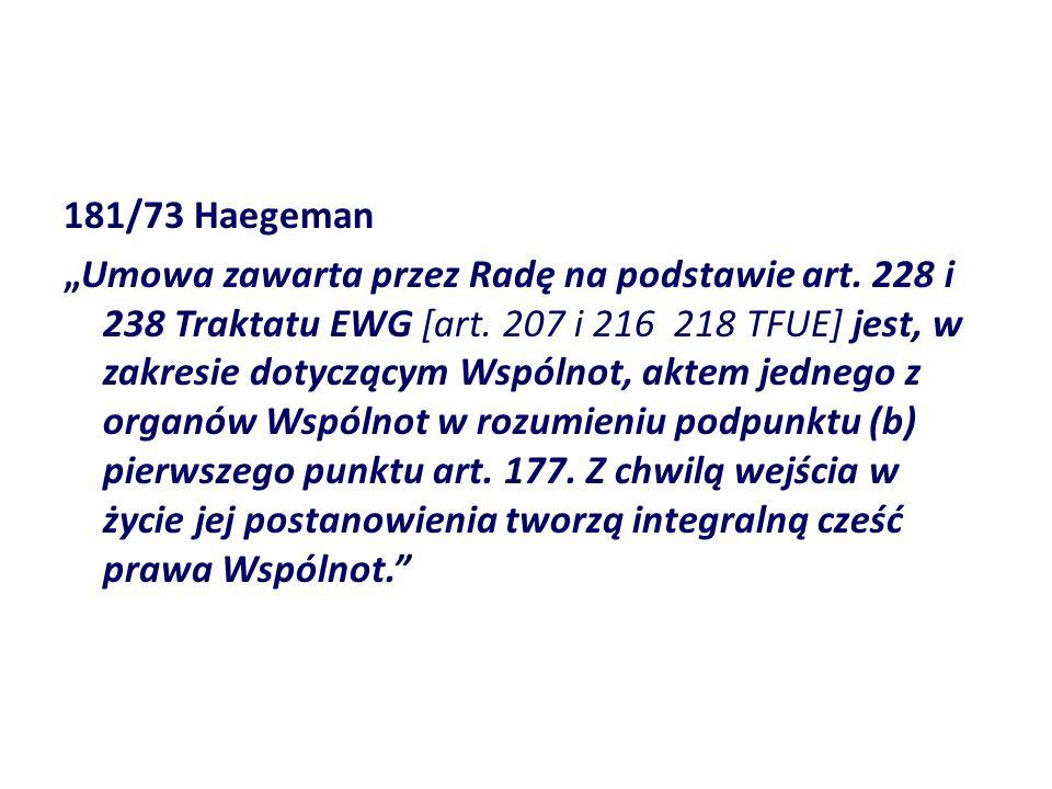 181/73 Haegeman Umowa zawarta przez Radę na podstawie art. 228 i 238 Traktatu EWG [art. 207 i 216 218 TFUE] jest, w zakresie dotyczącym Wspólnot, akte