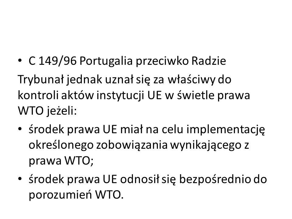 C 149/96 Portugalia przeciwko Radzie Trybunał jednak uznał się za właściwy do kontroli aktów instytucji UE w świetle prawa WTO jeżeli: środek prawa UE