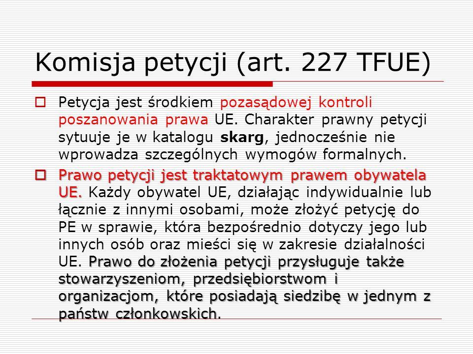 Komisja petycji (art. 227 TFUE) Petycja jest środkiem pozasądowej kontroli poszanowania prawa UE. Charakter prawny petycji sytuuje je w katalogu skarg
