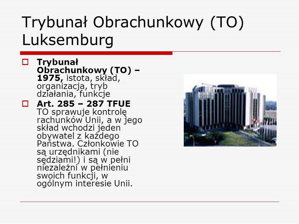 Trybunał Obrachunkowy (TO) Luksemburg Trybunał Obrachunkowy (TO) – 1975, istota, skład, organizacja, tryb działania, funkcje Art. 285 – 287 TFUE TO sp