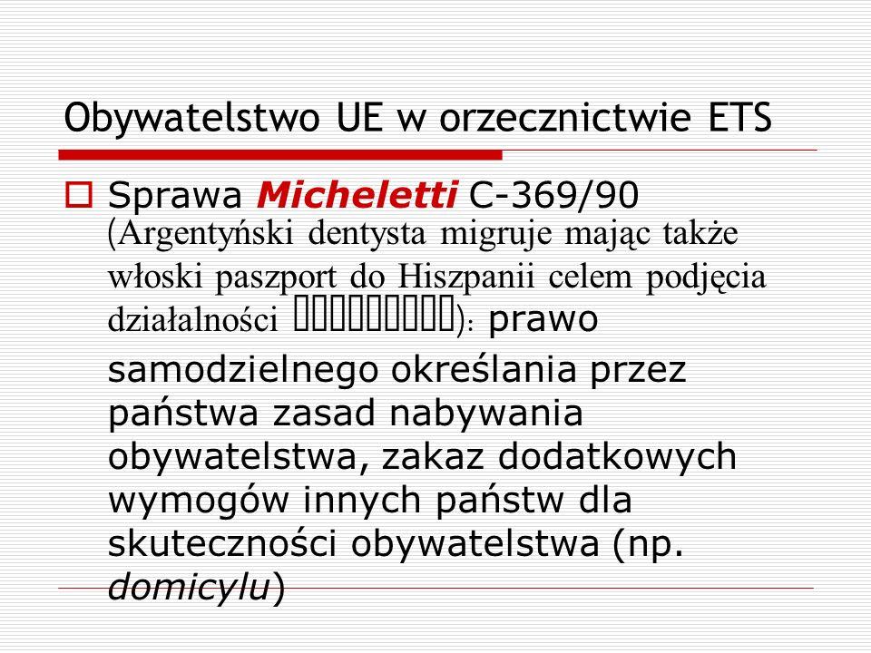 Obywatelstwo UE w orzecznictwie ETS Sprawa Micheletti C-369/90 ( Argentyński dentysta migruje mając także włoski paszport do Hiszpanii celem podjęcia
