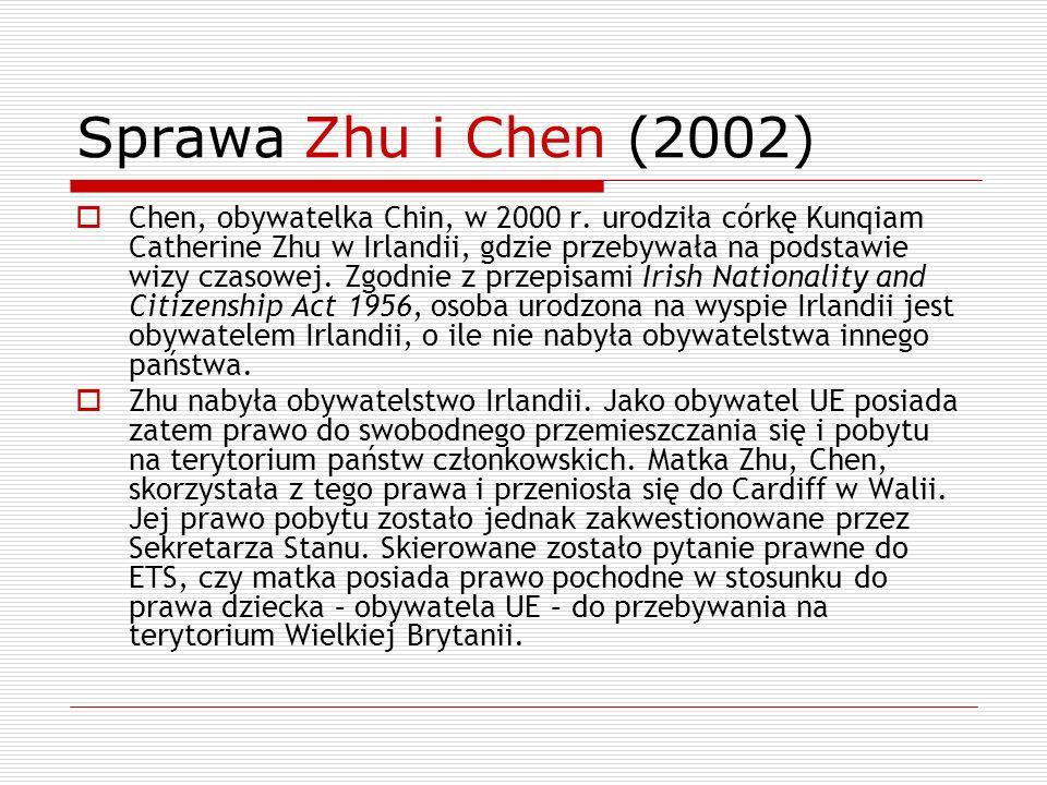Sprawa Zhu i Chen (2002) Chen, obywatelka Chin, w 2000 r. urodziła córkę Kunqiam Catherine Zhu w Irlandii, gdzie przebywała na podstawie wizy czasowej