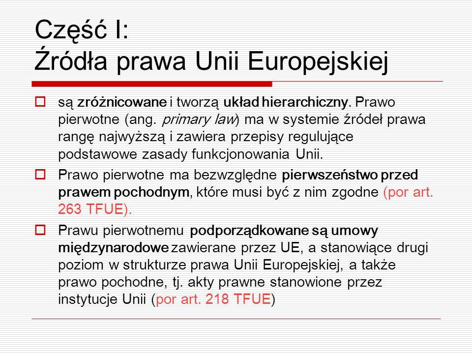Część I: Źródła prawa Unii Europejskiej są zróżnicowane i tworzą układ hierarchiczny. Prawo pierwotne (ang. primary law) ma w systemie źródeł prawa ra