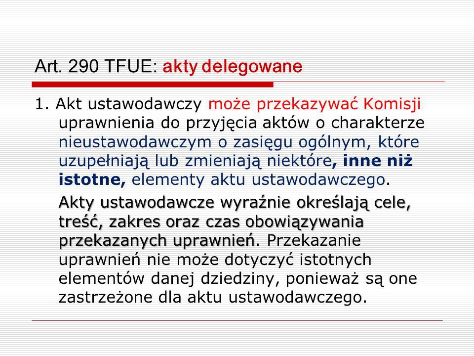 Art. 290 TFUE: akty delegowane 1. Akt ustawodawczy może przekazywać Komisji uprawnienia do przyjęcia aktów o charakterze nieustawodawczym o zasięgu og