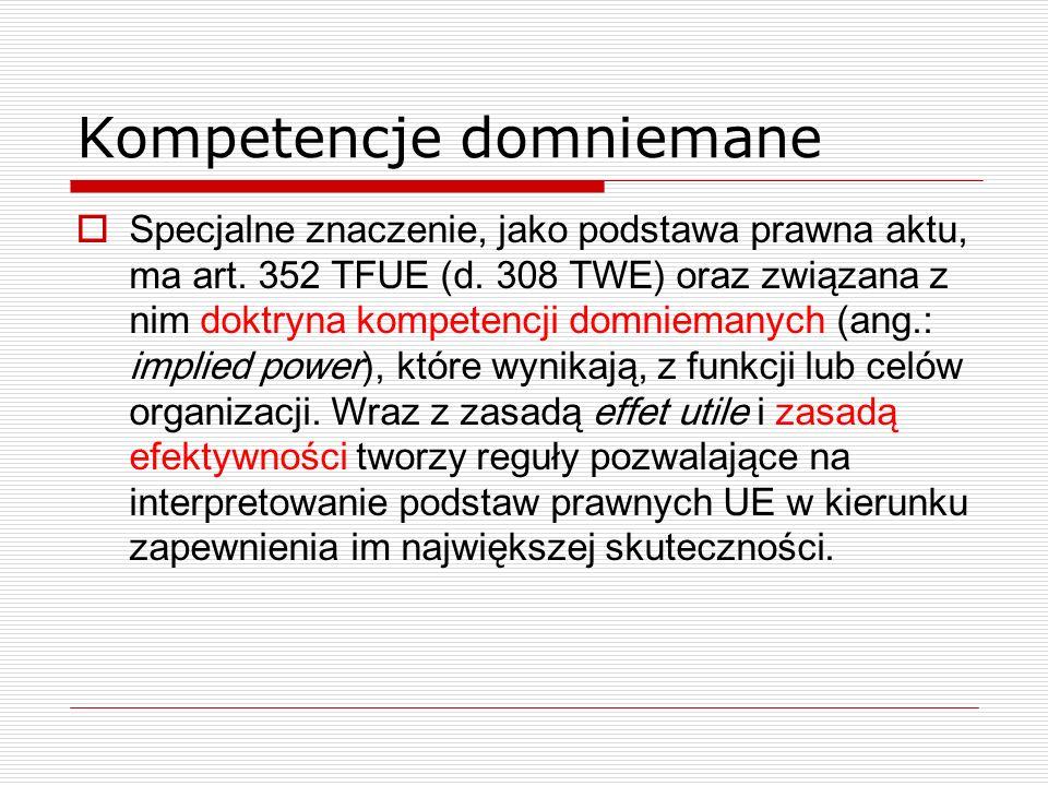 Kompetencje domniemane Specjalne znaczenie, jako podstawa prawna aktu, ma art. 352 TFUE (d. 308 TWE) oraz związana z nim doktryna kompetencji domniema