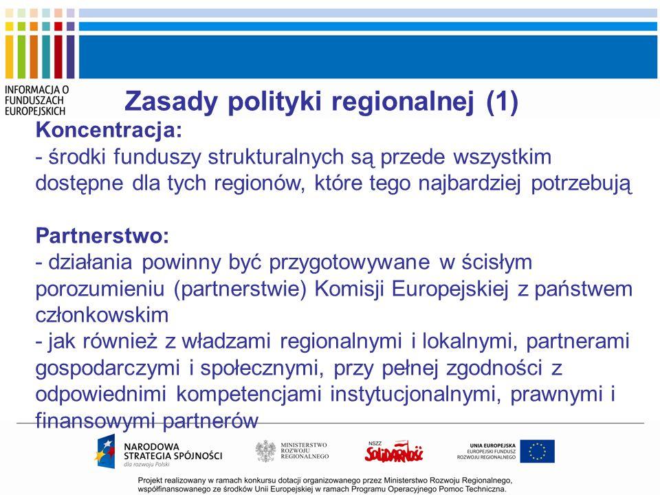 Zasady polityki regionalnej (1) Koncentracja: - środki funduszy strukturalnych są przede wszystkim dostępne dla tych regionów, które tego najbardziej