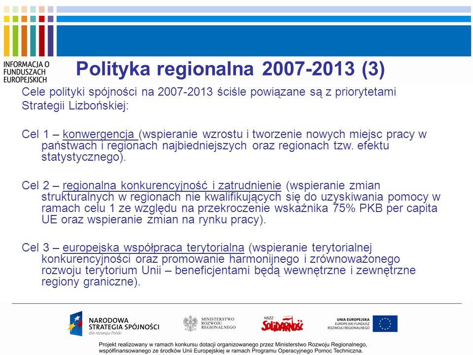 Polityka regionalna 2007-2013 (3) Cele polityki spójności na 2007-2013 ściśle powiązane są z priorytetami Strategii Lizbońskiej: Cel 1 – konwergencja