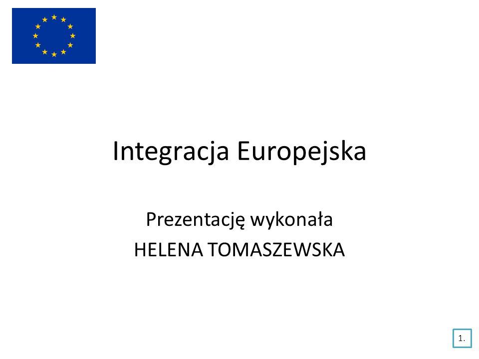 Integracja Europejska Prezentację wykonała HELENA TOMASZEWSKA 1.