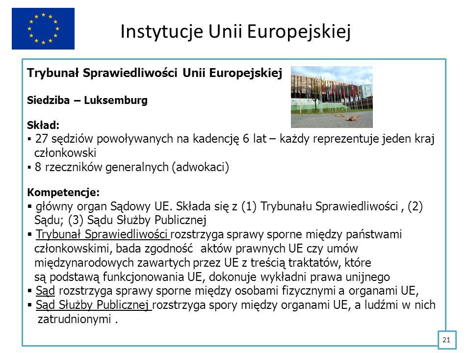 Instytucje Unii Europejskiej Trybunał Sprawiedliwości Unii Europejskiej Siedziba – Luksemburg Skład: 27 sędziów powoływanych na kadencję 6 lat – każdy