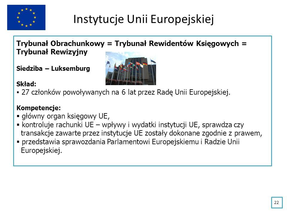 Instytucje Unii Europejskiej Trybunał Obrachunkowy = Trybunał Rewidentów Księgowych = Trybunał Rewizyjny Siedziba – Luksemburg Skład: 27 członków powo
