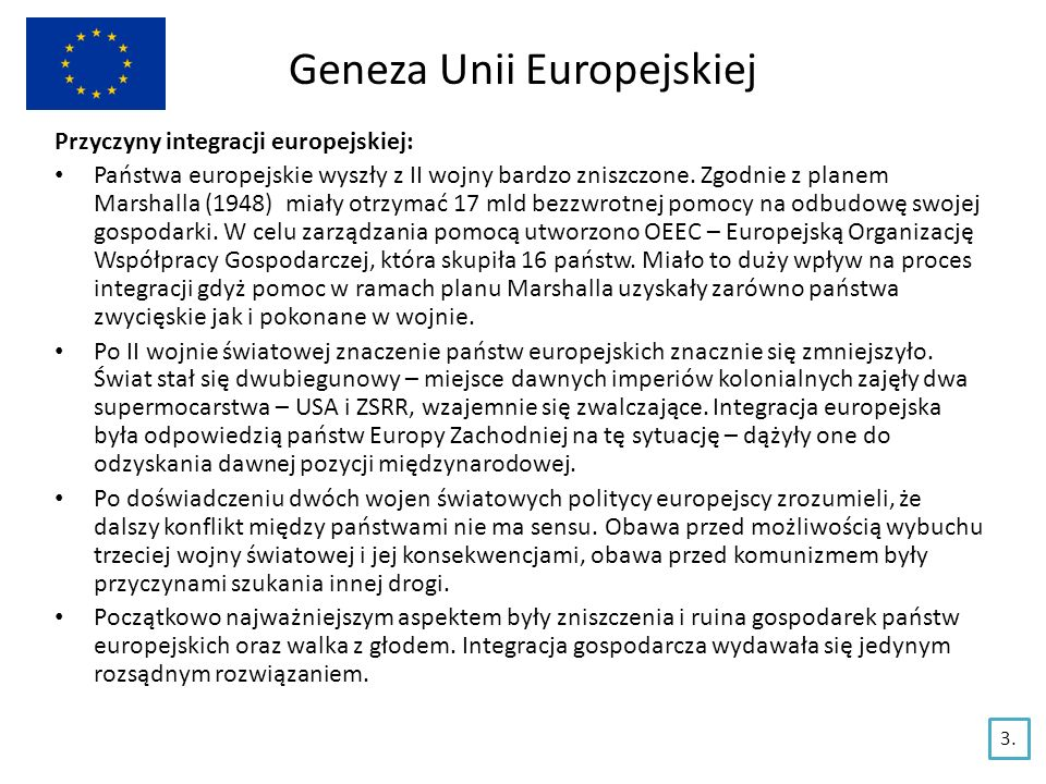 Geneza Unii Europejskiej Przyczyny integracji europejskiej: Państwa europejskie wyszły z II wojny bardzo zniszczone. Zgodnie z planem Marshalla (1948)