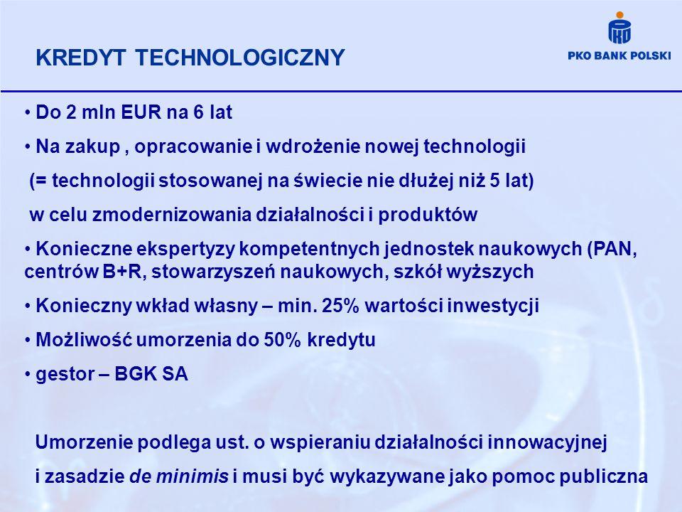 KREDYT TECHNOLOGICZNY Do 2 mln EUR na 6 lat Na zakup, opracowanie i wdrożenie nowej technologii (= technologii stosowanej na świecie nie dłużej niż 5