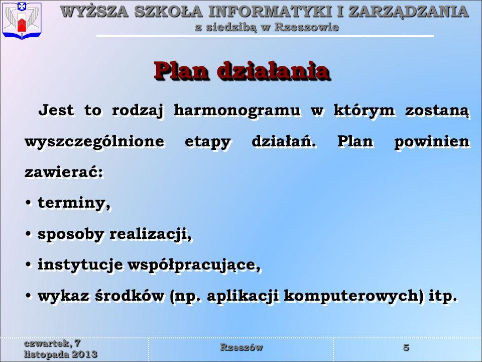 WYŻSZA SZKOŁA INFORMATYKI I ZARZĄDZANIA z siedzibą w Rzeszowie 5 czwartek, 7 listopada 2013czwartek, 7 listopada 2013czwartek, 7 listopada 2013czwartek, 7 listopada 2013czwartek, 7 listopada 2013czwartek, 7 listopada 2013czwartek, 7 listopada 2013czwartek, 7 listopada 2013 Rzeszów Jest to rodzaj harmonogramu w którym zostaną wyszczególnione etapy działań.