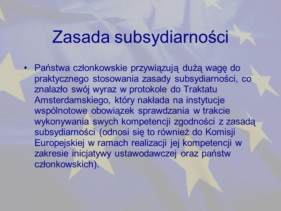 Zasada subsydiarności Państwa członkowskie przywiązują dużą wagę do praktycznego stosowania zasady subsydiarności, co znalazło swój wyraz w protokole do Traktatu Amsterdamskiego, który nakłada na instytucje wspólnotowe obowiązek sprawdzania w trakcie wykonywania swych kompetencji zgodności z zasadą subsydiarności (odnosi się to również do Komisji Europejskiej w ramach realizacji jej kompetencji w zakresie inicjatywy ustawodawczej oraz państw członkowskich).
