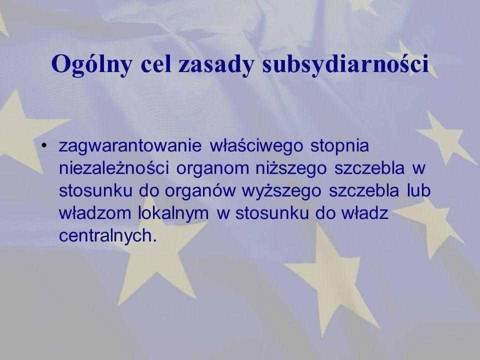 Ogólny cel zasady subsydiarności zagwarantowanie właściwego stopnia niezależności organom niższego szczebla w stosunku do organów wyższego szczebla lub władzom lokalnym w stosunku do władz centralnych.