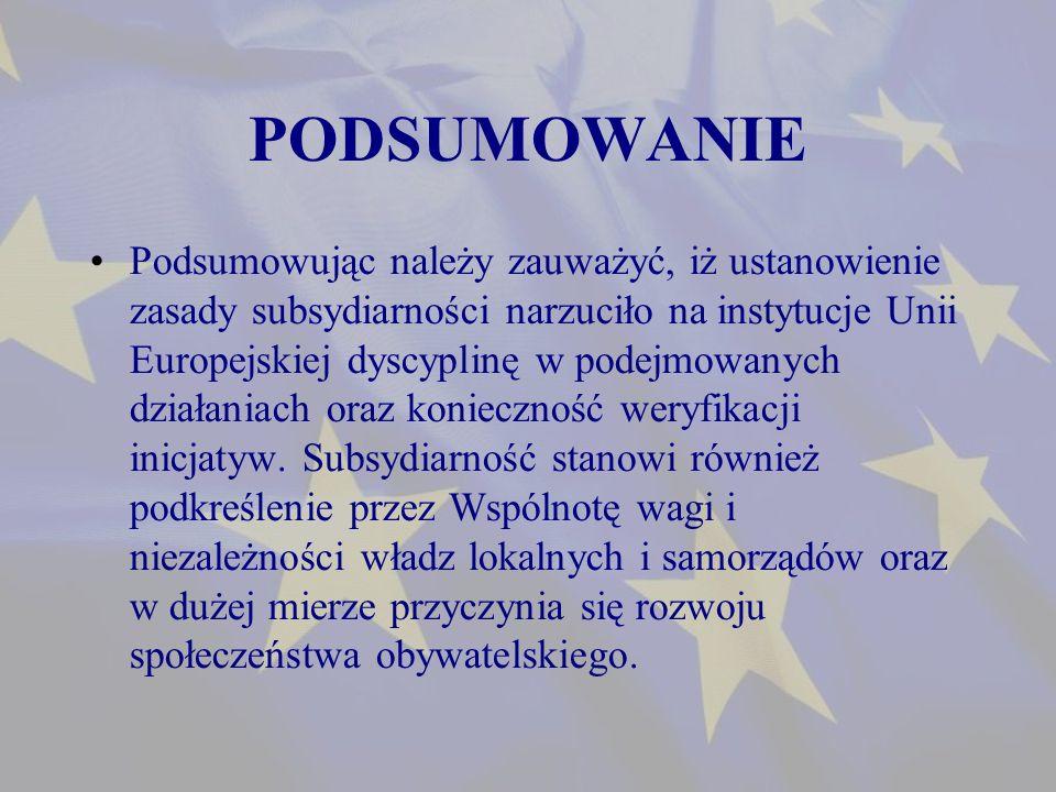 PODSUMOWANIE Podsumowując należy zauważyć, iż ustanowienie zasady subsydiarności narzuciło na instytucje Unii Europejskiej dyscyplinę w podejmowanych działaniach oraz konieczność weryfikacji inicjatyw.