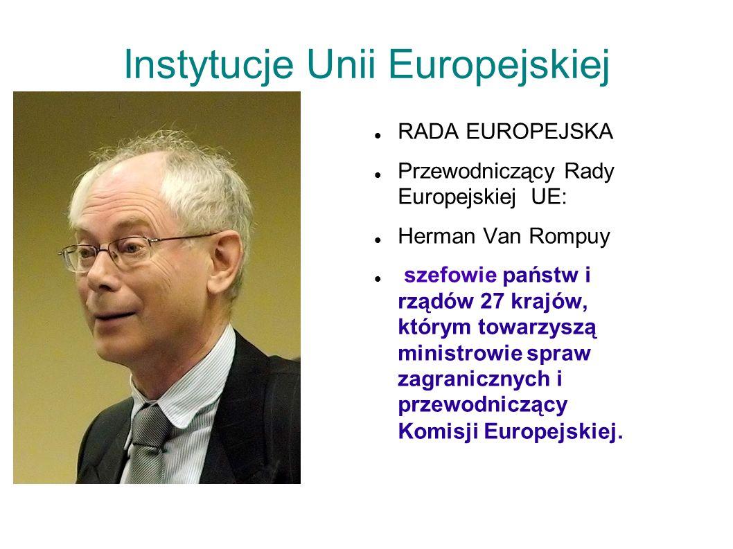 Instytucje Unii Europejskiej RADA EUROPEJSKA Przewodniczący Rady Europejskiej UE: Herman Van Rompuy szefowie państw i rządów 27 krajów, którym towarzy