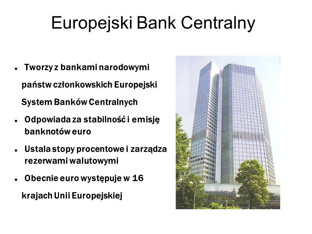 Europejski Bank Centralny Tworzy z bankami narodowymi państw członkowskich Europejski System Banków Centralnych Odpowiada za stabilność i emisję bankn