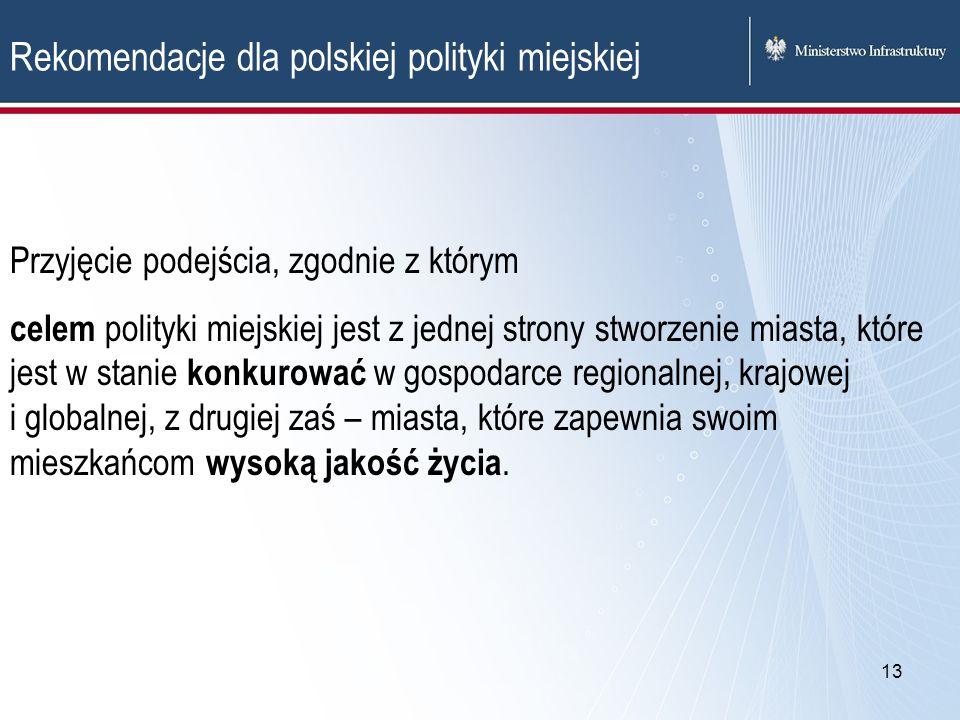 13 Rekomendacje dla polskiej polityki miejskiej Przyjęcie podejścia, zgodnie z którym celem polityki miejskiej jest z jednej strony stworzenie miasta,