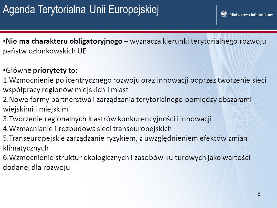 5 Agenda Terytorialna Unii Europejskiej Nie ma charakteru obligatoryjnego – wyznacza kierunki terytorialnego rozwoju państw członkowskich UE Główne pr
