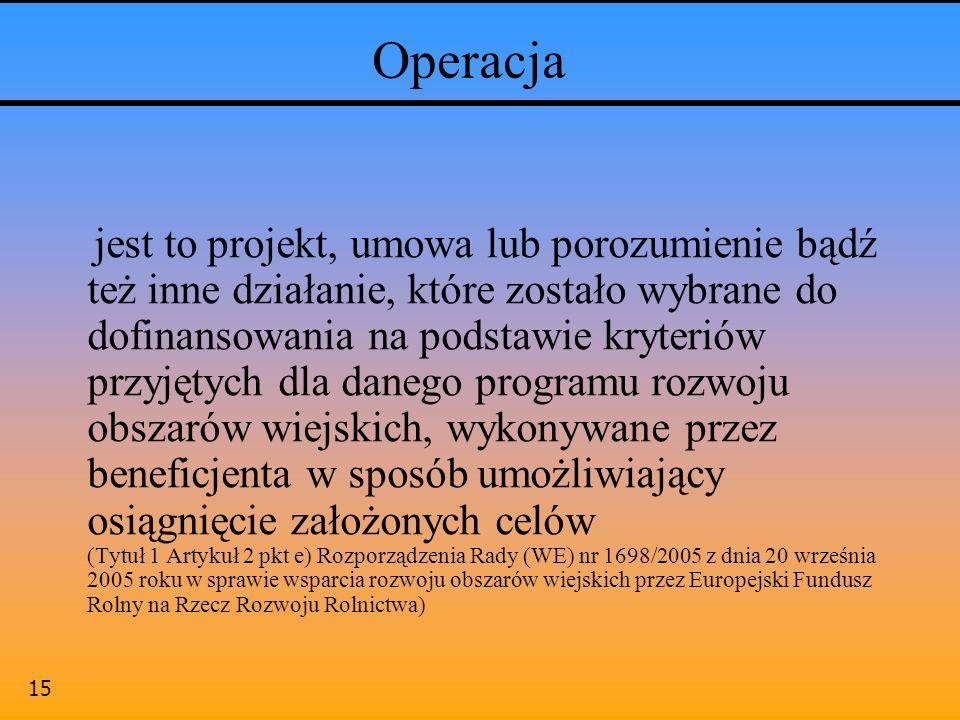 15 Operacja jest to projekt, umowa lub porozumienie bądź też inne działanie, które zostało wybrane do dofinansowania na podstawie kryteriów przyjętych